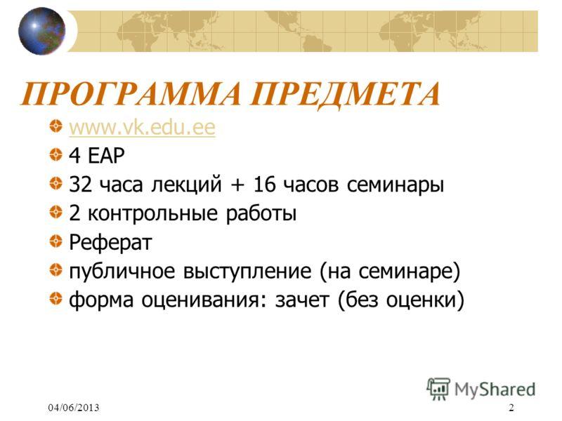04/06/20132 ПРОГРАММА ПРЕДМЕТА www.vk.edu.ee 4 EАР 32 часа лекций + 16 часов семинары 2 контрольные работы Реферат публичное выступление (на семинаре) форма оценивания: зачет (без оценки)