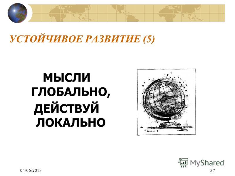 04/06/201337 УСТОЙЧИВОЕ РАЗВИТИЕ (5) МЫСЛИ ГЛОБАЛЬНО, ДЕЙСТВУЙ ЛОКАЛЬНО