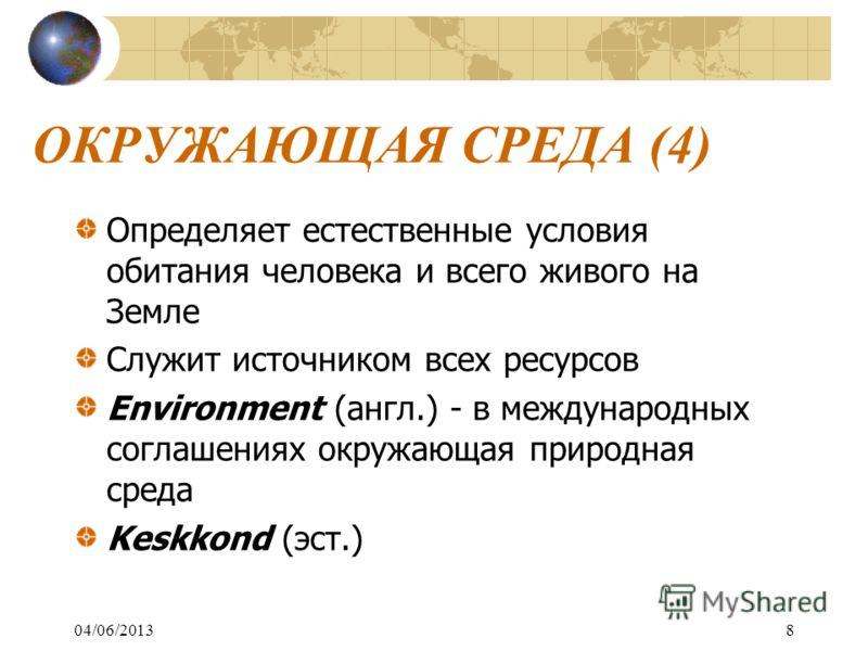 ОКРУЖАЮЩАЯ СРЕДА (4) Определяет естественные условия обитания человека и всего живого на Земле Служит источником всех ресурсов Environment (англ.) - в международных соглашениях окружающая природная среда Keskkond (эст.) 04/06/20138