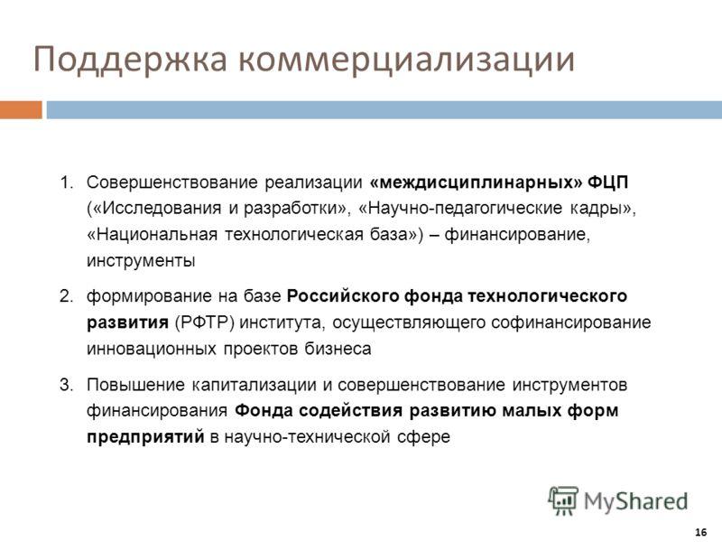 Поддержка коммерциализации 16 1.Совершенствование реализации «междисциплинарных» ФЦП («Исследования и разработки», «Научно-педагогические кадры», «Национальная технологическая база») – финансирование, инструменты 2.формирование на базе Российского фо