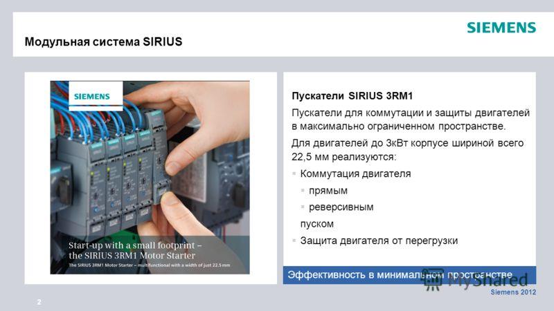 Siemens 2012 2 Модульная система SIRIUS Пускатели SIRIUS 3RM1 Пускатели для коммутации и защиты двигателей в максимально ограниченном пространстве. Для двигателей до 3кВт корпусе шириной всего 22,5 мм реализуются: Коммутация двигателя прямым реверсив