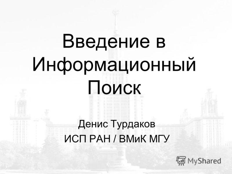 Введение в Информационный Поиск Денис Турдаков ИСП РАН / ВМиК МГУ