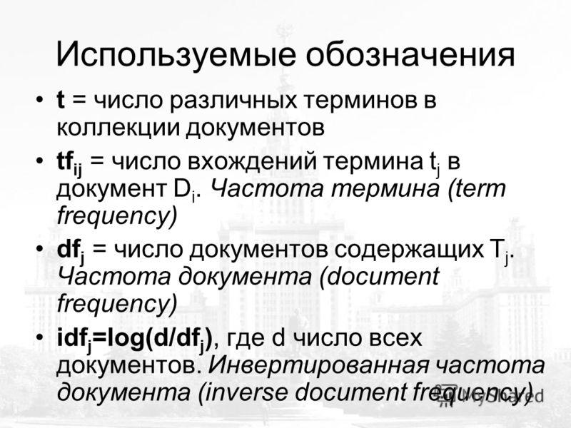 Используемые обозначения t = число различных терминов в коллекции документов tf ij = число вхождений термина t j в документ D i. Частота термина (term frequency) df j = число документов содержащих T j. Частота документа (document frequency) idf j =lo