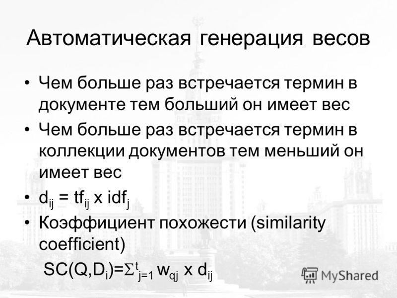 Автоматическая генерация весов Чем больше раз встречается термин в документе тем больший он имеет вес Чем больше раз встречается термин в коллекции документов тем меньший он имеет вес d ij = tf ij x idf j Коэффициент похожести (similarity coefficient