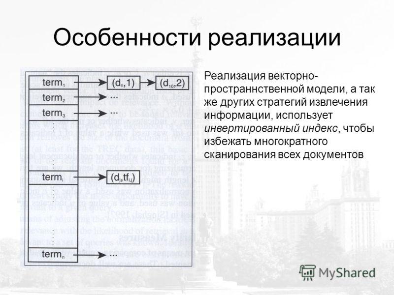Особенности реализации Реализация векторно- пространнственной модели, а так же других стратегий извлечения информации, использует инвертированный индекс, чтобы избежать многократного сканирования всех документов