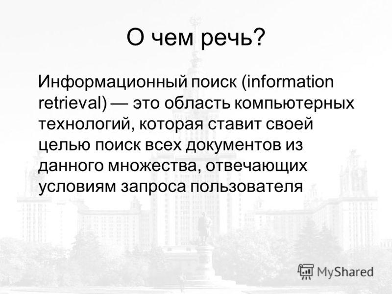 О чем речь? Информационный поиск (information retrieval) это область компьютерных технологий, которая ставит своей целью поиск всех документов из данного множества, отвечающих условиям запроса пользователя