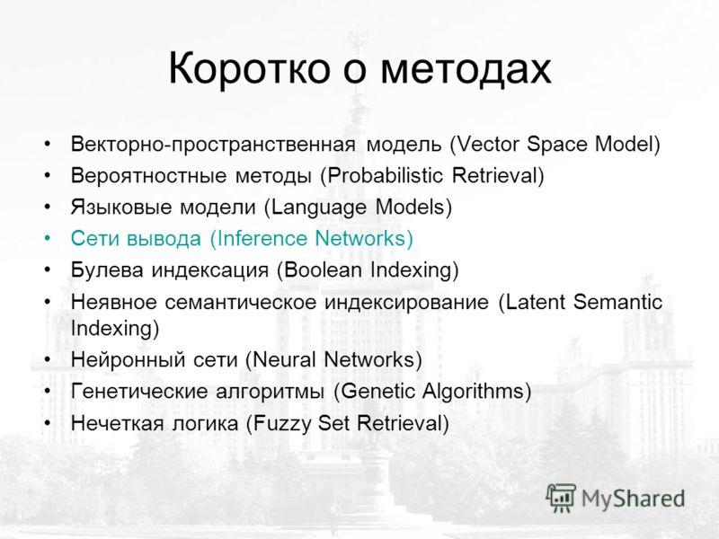 Коротко о методах Векторно-пространственная модель (Vector Space Model) Вероятностные методы (Probabilistic Retrieval) Языковые модели (Language Models) Сети вывода (Inference Networks) Булева индексация (Boolean Indexing) Неявное семантическое индек