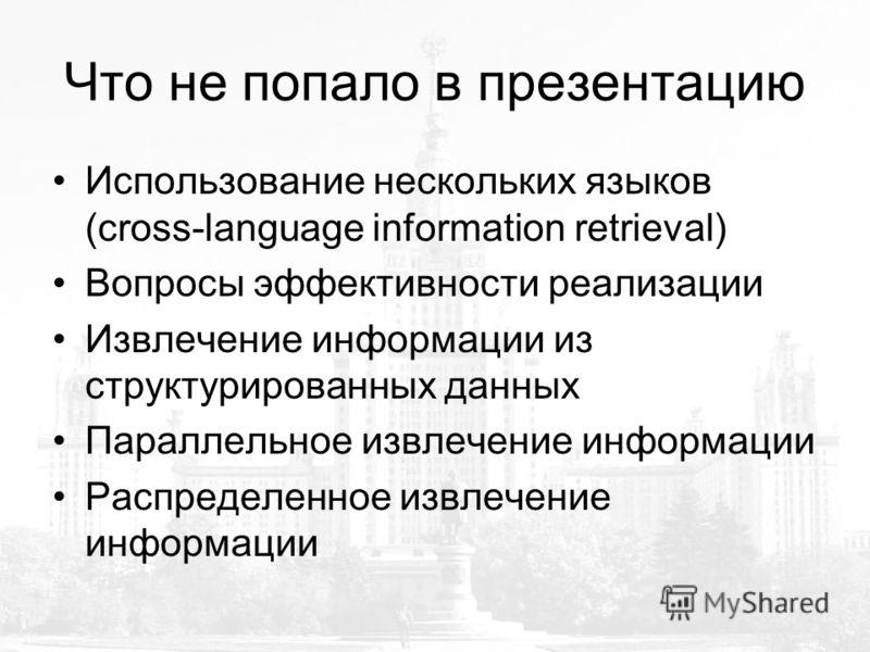 Что не попало в презентацию Использование нескольких языков (cross-language information retrieval) Вопросы эффективности реализации Извлечение информации из структурированных данных Параллельное извлечение информации Распределенное извлечение информа