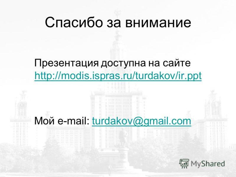 Спасибо за внимание Презентация доступна на сайте http://modis.ispras.ru/turdakov/ir.ppt http://modis.ispras.ru/turdakov/ir.ppt Мой e-mail: turdakov@gmail.comturdakov@gmail.com