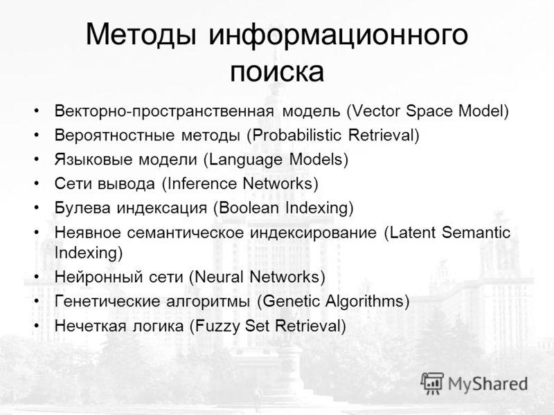 Методы информационного поиска Векторно-пространственная модель (Vector Space Model) Вероятностные методы (Probabilistic Retrieval) Языковые модели (Language Models) Сети вывода (Inference Networks) Булева индексация (Boolean Indexing) Неявное семанти