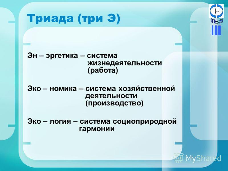 Триада (три Э) Эн – эргетика – система жизнедеятельности (работа) Эко – номика – система хозяйственной деятельности (производство) Эко – логия – система социоприродной гармонии