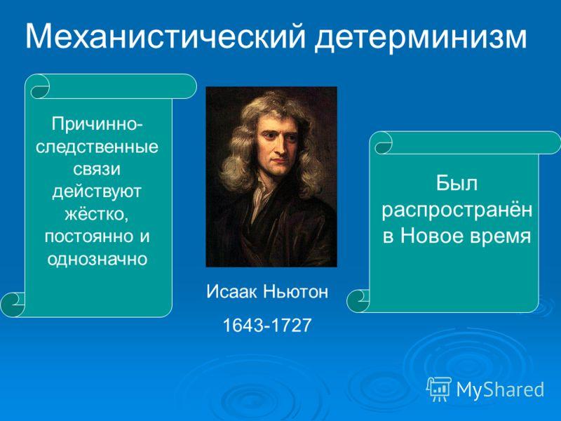 Механистический детерминизм Причинно- следственные связи действуют жёстко, постоянно и однозначно Исаак Ньютон 1643-1727 Был распространён в Новое время