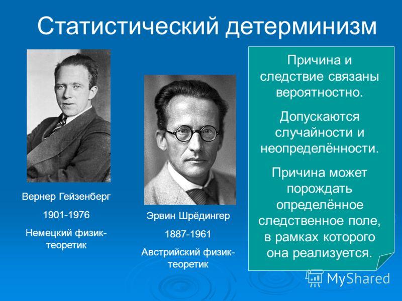 Статистический детерминизм Вернер Гейзенберг 1901-1976 Немецкий физик- теоретик Эрвин Шрёдингер 1887-1961 Австрийский физик- теоретик Причина и следствие связаны вероятностно. Допускаются случайности и неопределённости. Причина может порождать опреде