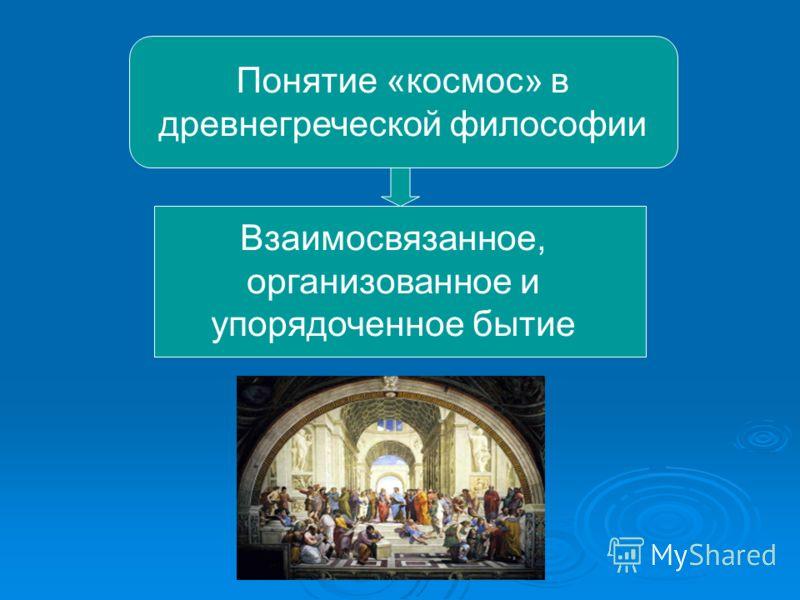 Понятие «космос» в древнегреческой философии Взаимосвязанное, организованное и упорядоченное бытие
