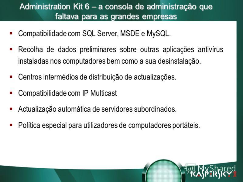 Встреча в верхах: нам покоряются любые высоты! Administration Kit 6 – a consola de administração que faltava para as grandes empresas Compatibilidade com SQL Server, MSDE e MySQL. Recolha de dados preliminares sobre outras aplicações antivírus instal