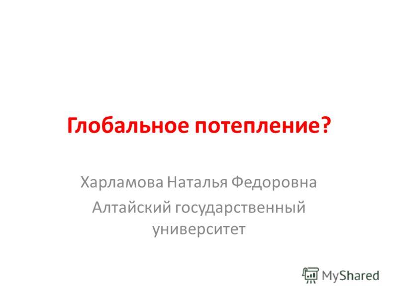 Глобальное потепление? Харламова Наталья Федоровна Алтайский государственный университет