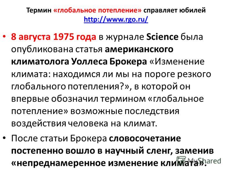 Термин «глобальное потепление» справляет юбилей http://www.rgo.ru/ http://www.rgo.ru/ 8 августа 1975 года в журнале Science была опубликована статья американского климатолога Уоллеса Брокера «Изменение климата: находимся ли мы на пороге резкого глоба