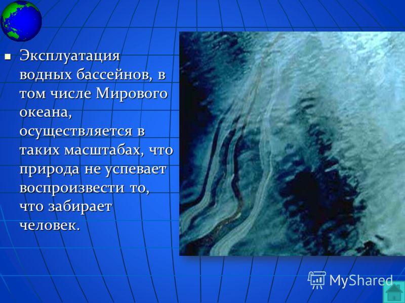 Эксплуатация водных бассейнов, в том числе Мирового океана, осуществляется в таких масштабах, что природа не успевает воспроизвести то, что забирает человек. Эксплуатация водных бассейнов, в том числе Мирового океана, осуществляется в таких масштабах
