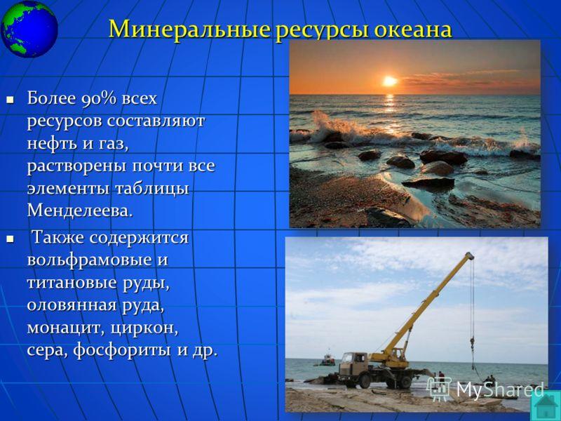Минеральные ресурсы океана Более 90% всех ресурсов составляют нефть и газ, растворены почти все элементы таблицы Менделеева. Более 90% всех ресурсов составляют нефть и газ, растворены почти все элементы таблицы Менделеева. Также содержится вольфрамов