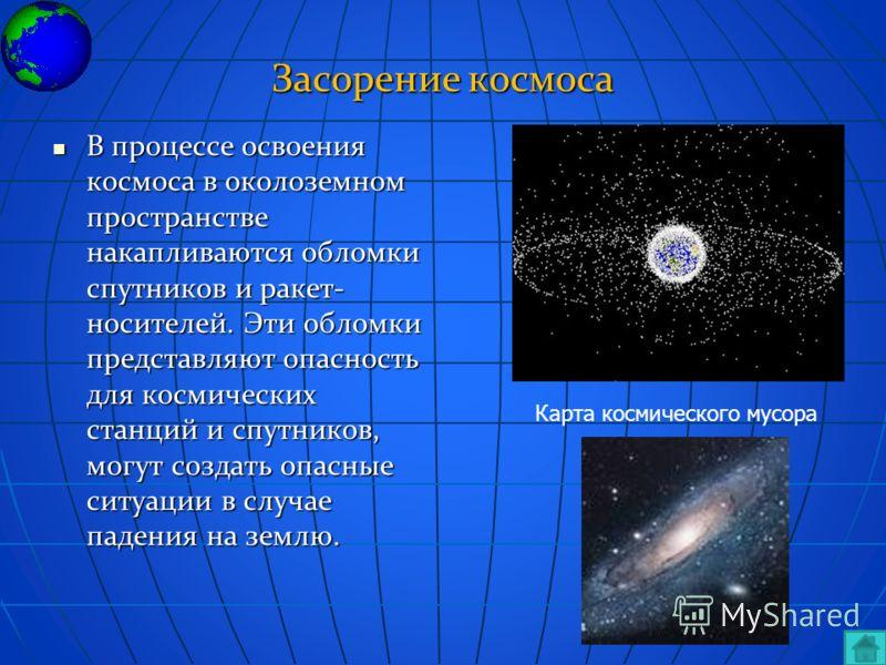 Засорение космоса В процессе освоения космоса в околоземном пространстве накапливаются обломки спутников и ракет- носителей. Эти обломки представляют опасность для космических станций и спутников, могут создать опасные ситуации в случае падения на зе