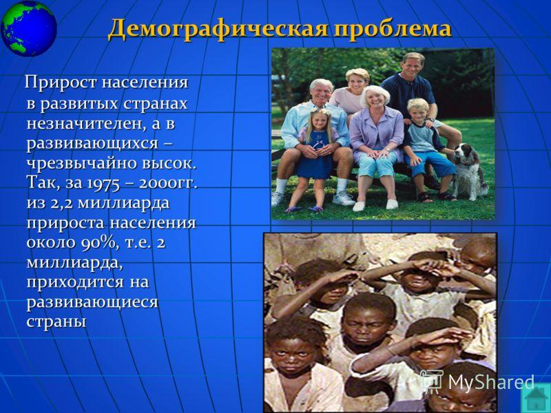 Демографическая проблема Прирост населения в развитых странах незначителен, а в развивающихся – чрезвычайно высок. Так, за 1975 – 2000гг. из 2,2 миллиарда прироста населения около 90%, т.е. 2 миллиарда, приходится на развивающиеся страны Прирост насе