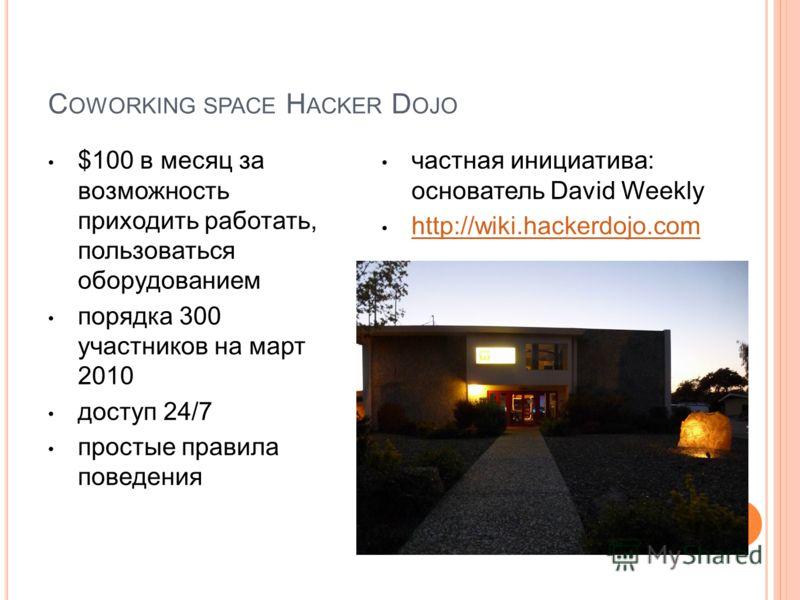 C OWORKING SPACE H ACKER D OJO $100 в месяц за возможность приходить работать, пользоваться оборудованием порядка 300 участников на март 2010 доступ 24/7 простые правила поведения частная инициатива: основатель David Weekly http://wiki.hackerdojo.com