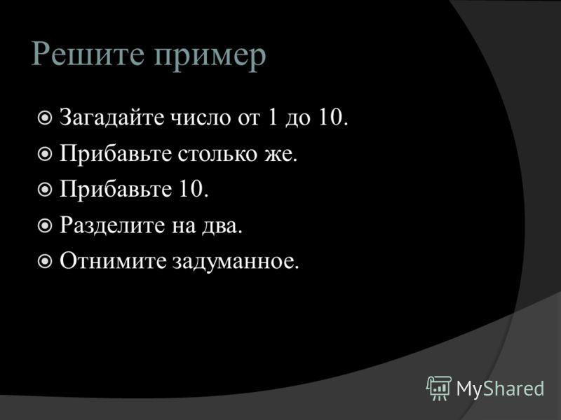 Решите пример Загадайте число от 1 до 10. Прибавьте столько же. Прибавьте 10. Разделите на два. Отнимите задуманное.