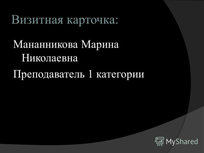 Визитная карточка: Мананникова Марина Николаевна Преподаватель 1 категории