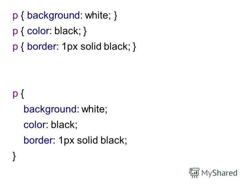 p { background: white; } p { color: black; } p { border: 1px solid black; } p { background: white; color: black; border: 1px solid black; }
