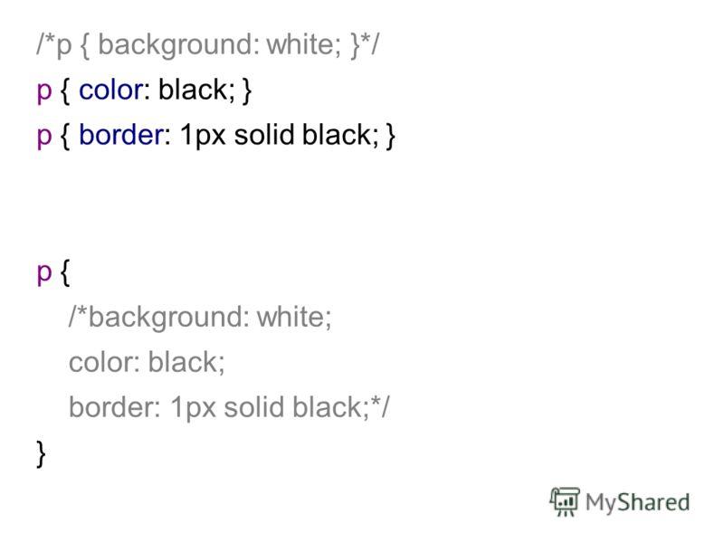 /*p { background: white; }*/ p { color: black; } p { border: 1px solid black; } p { /*background: white; color: black; border: 1px solid black;*/ }