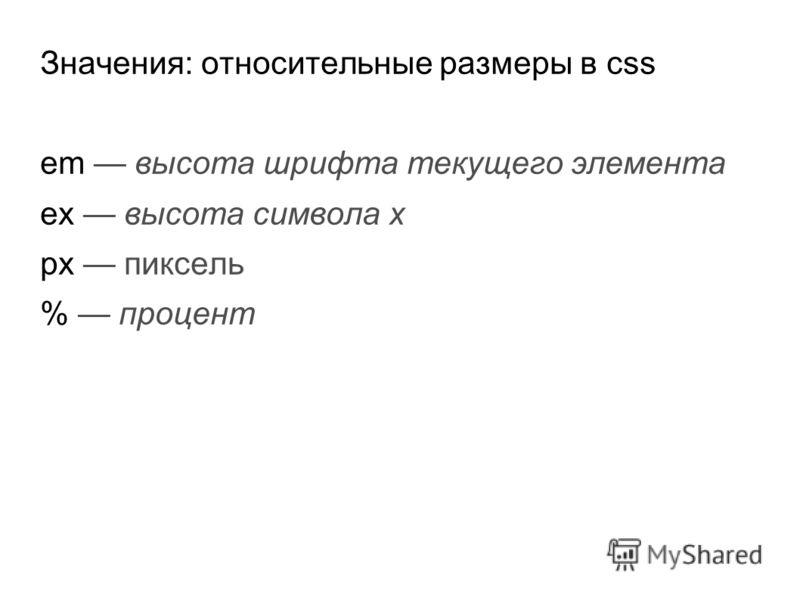 Значения: относительные размеры в css em высота шрифта текущего элемента ex высота символа x px пиксель % процент