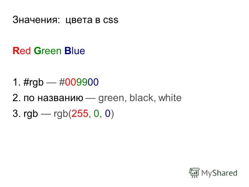 Значения: цвета в css Red Green Blue 1. #rgb #009900 2. по названию green, black, white 3. rgb rgb(255, 0, 0)