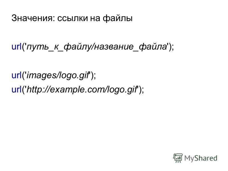 Значения: ссылки на файлы url('путь_к_файлу/название_файла'); url('images/logo.gif'); url('http://example.com/logo.gif');