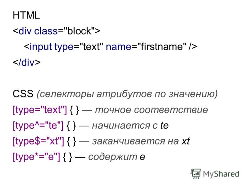 HTML CSS (селекторы атрибутов по значению) [type=text] { } точное соответствие [type^=te] { } начинается с te [type$=xt] { } заканчивается на xt [type*=e] { } содержит e