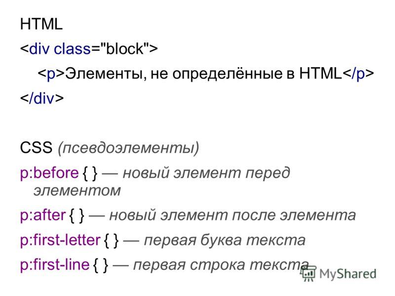 HTML Элементы, не определённые в HTML CSS (псевдоэлементы) p:before { } новый элемент перед элементом p:after { } новый элемент после элемента p:first-letter { } первая буква текста p:first-line { } первая строка текста