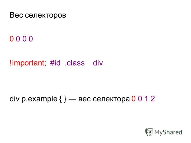 Вес селекторов 0 0 !important; #id.class div div p.example { } вес селектора 0 0 1 2