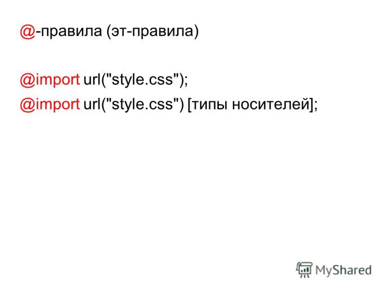 @-правила (эт-правила) @import url(style.css); @import url(style.css) [типы носителей];