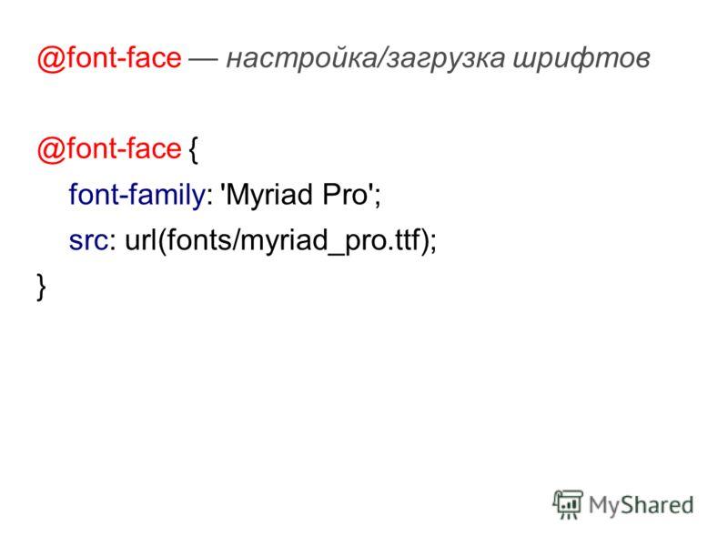 @font-face настройка/загрузка шрифтов @font-face { font-family: 'Myriad Pro'; src: url(fonts/myriad_pro.ttf); }