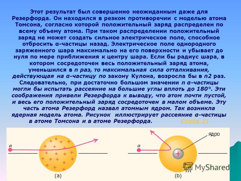 Резерфорд предложил применить зондирование атома с помощью α- частиц, которые возникают при радиоактивном распаде радия и некоторых других элементов. Масса α-частиц приблизительно в 7300 раз больше массы электрона, а положительный заряд равен удвоенн