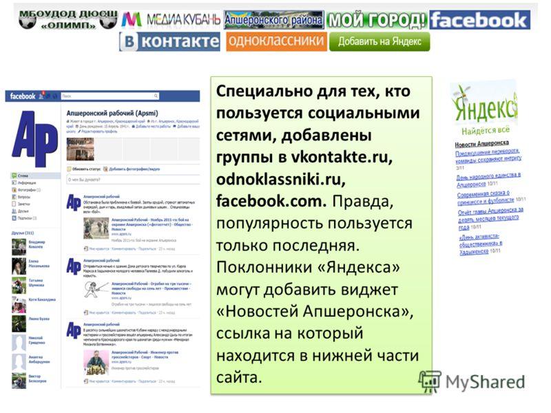 Специально для тех, кто пользуется социальными сетями, добавлены группы в vkontakte.ru, odnoklassniki.ru, facebook.com. Правда, популярность пользуется только последняя. Поклонники «Яндекса» могут добавить виджет «Новостей Апшеронска», ссылка на кото