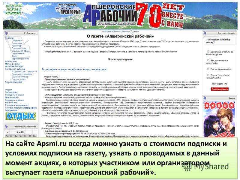 На сайте Apsmi.ru всегда можно узнать о стоимости подписки и условиях подписки на газету, узнать о проводимых в данный момент акциях, в которых участником или организатором выступает газета «Апшеронский рабочий».