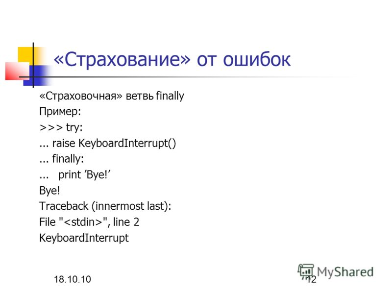 18.10.10 12 «Страхование» от ошибок «Страховочная» ветвь finally Пример: >>> try:... raise KeyboardInterrupt()... finally:... print Bye! Bye! Traceback (innermost last): File  , line 2 KeyboardInterrupt