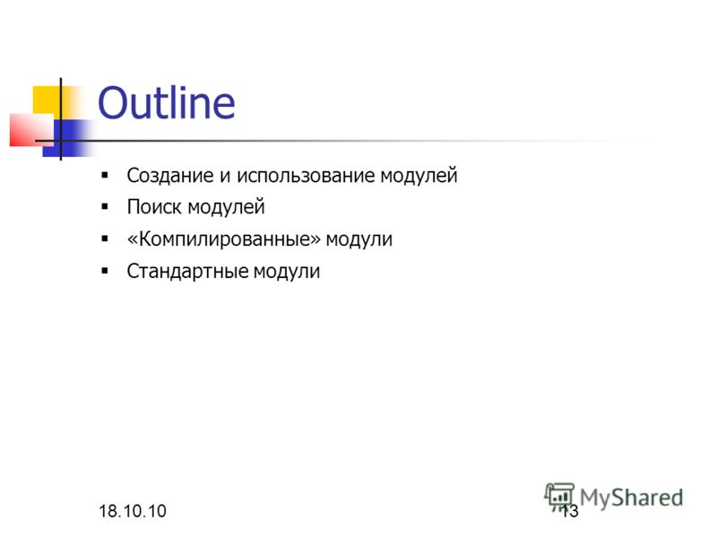 18.10.10 13 Outline Создание и использование модулей Поиск модулей «Компилированные» модули Стандартные модули