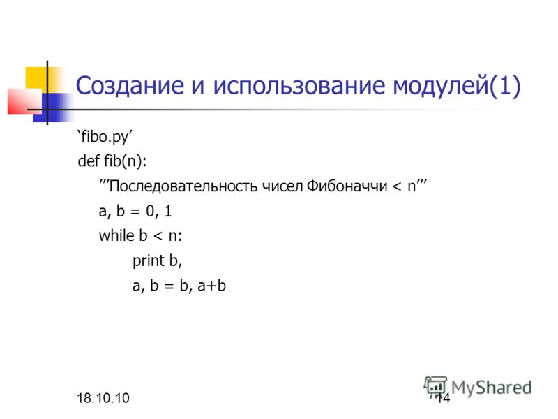 18.10.10 14 Создание и использование модулей(1) fibo.py def fib(n): Последовательность чисел Фибоначчи < n a, b = 0, 1 while b < n: print b, a, b = b, a+b