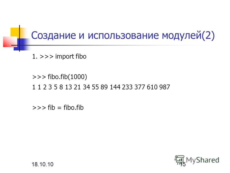 18.10.10 15 Создание и использование модулей(2) 1. >>> import fibo >>> fibo.fib(1000) 1 1 2 3 5 8 13 21 34 55 89 144 233 377 610 987 >>> fib = fibo.fib