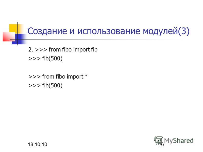 18.10.10 16 Создание и использование модулей(3) 2. >>> from fibo import fib >>> fib(500) >>> from fibo import * >>> fib(500)