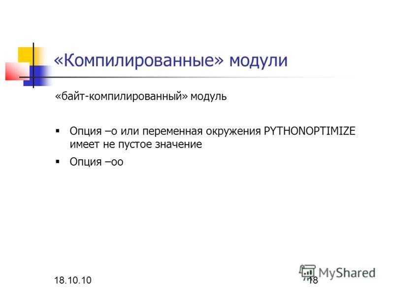 18.10.10 18 «Компилированные» модули «байт-компилированный» модуль Опция –о или переменная окружения PYTHONOPTIMIZE имеет не пустое значение Опция –оо