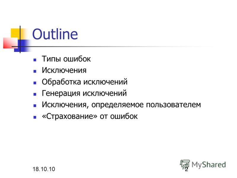 18.10.10 2 Outline Типы ошибок Исключения Обработка исключений Генерация исключений Исключения, определяемое пользователем «Страхование» от ошибок
