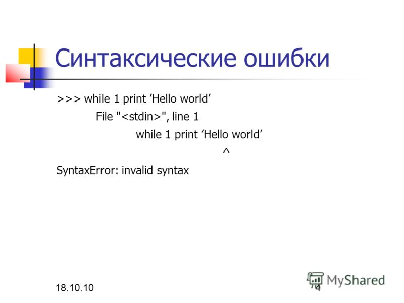 18.10.10 4 Синтаксические ошибки >>> while 1 print Hello world File  , line 1 while 1 print Hello world ^ SyntaxError: invalid syntax