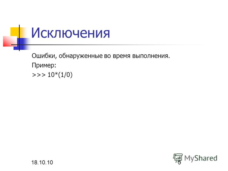 18.10.10 5 Исключения Ошибки, обнаруженные во время выполнения. Пример: >>> 10*(1/0)